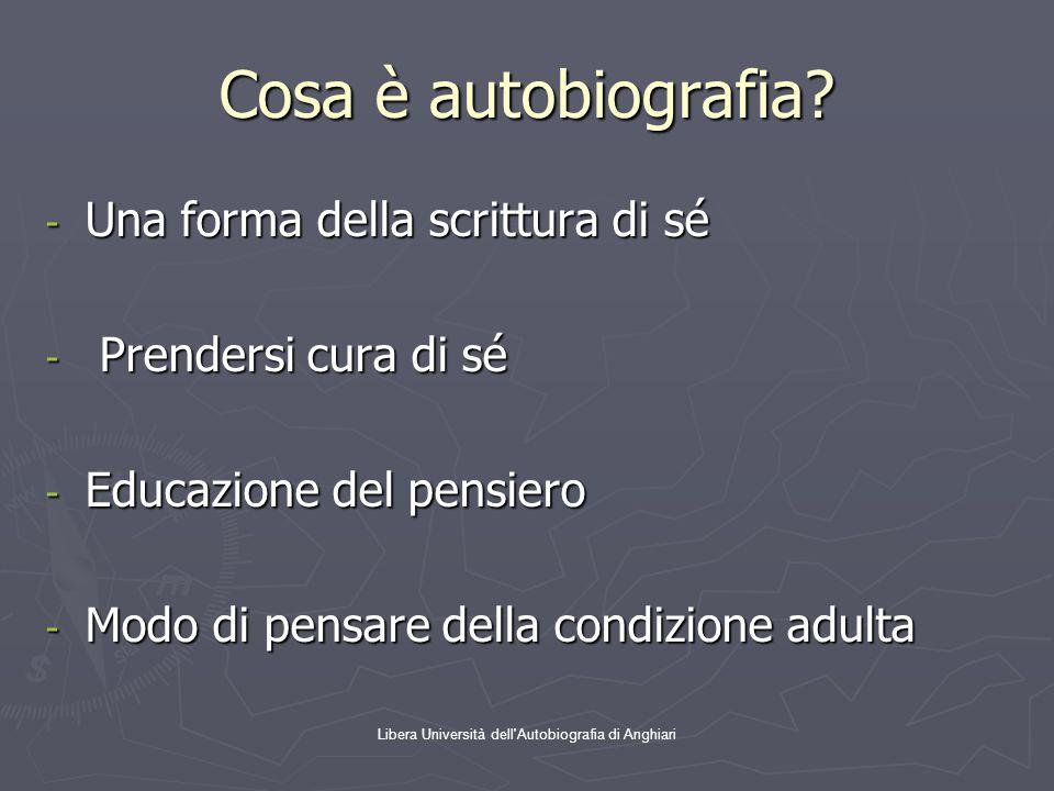 Libera Università dell'Autobiografia di Anghiari Cosa è autobiografia? - Una forma della scrittura di sé - Prendersi cura di sé - Educazione del pensi