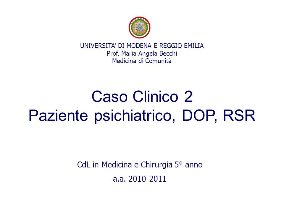 UNIVERSITA' DI MODENA E REGGIO EMILIA Prof. Maria Angela Becchi Medicina di Comunità Caso Clinico 2 Paziente psichiatrico, DOP, RSR CdL in Medicina e