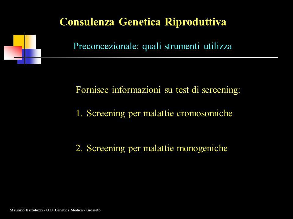Consulenza Genetica Riproduttiva Preconcezionale: quali strumenti utilizza Fornisce informazioni su test di screening: 1.Screening per malattie cromosomiche 2.Screening per malattie monogeniche Maurizio Bartolozzi - U.O.