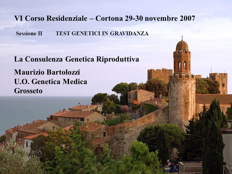 VI Corso Residenziale – Cortona 29-30 novembre 2007 Sessione II TEST GENETICI IN GRAVIDANZA La Consulenza Genetica Riproduttiva Maurizio Bartolozzi U.