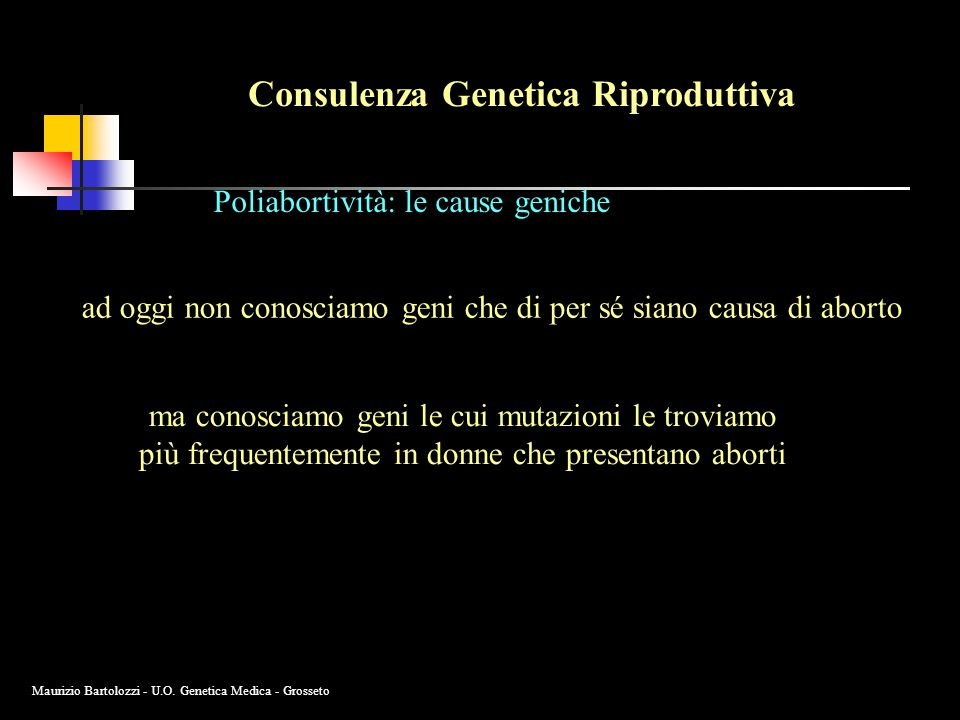 Consulenza Genetica Riproduttiva Poliabortività: le cause geniche ad oggi non conosciamo geni che di per sé siano causa di aborto ma conosciamo geni le cui mutazioni le troviamo più frequentemente in donne che presentano aborti Maurizio Bartolozzi - U.O.