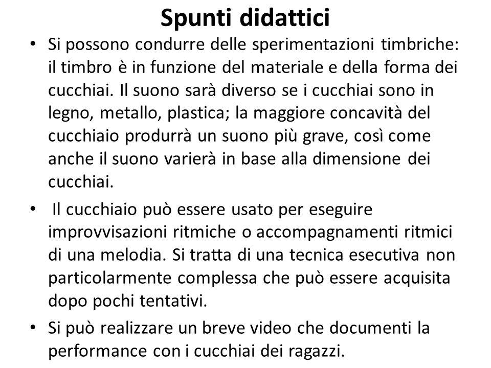 Spunti didattici Si possono condurre delle sperimentazioni timbriche: il timbro è in funzione del materiale e della forma dei cucchiai. Il suono sarà