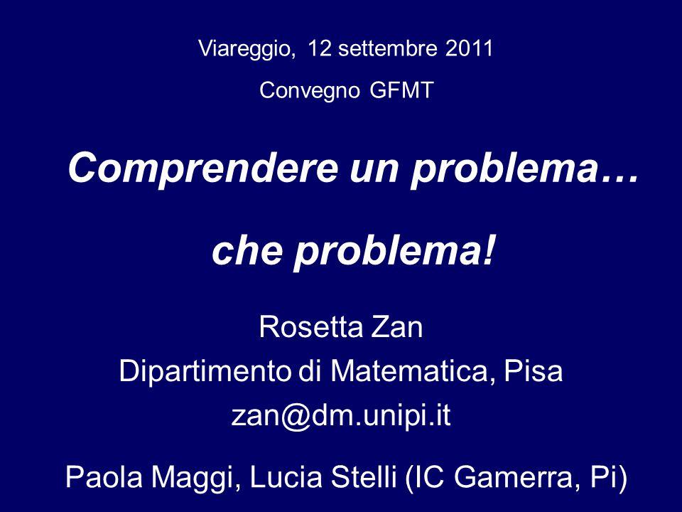 Rosetta Zan Dipartimento di Matematica, Pisa zan@dm.unipi.it Viareggio, 12 settembre 2011 Convegno GFMT Comprendere un problema… che problema.