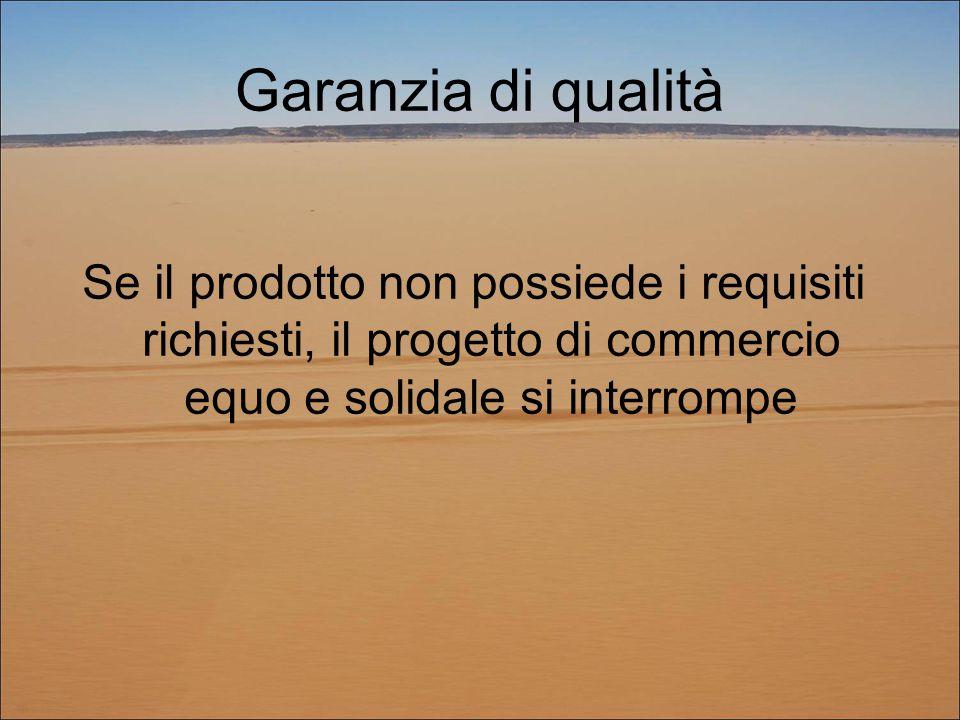 Garanzia di qualità Se il prodotto non possiede i requisiti richiesti, il progetto di commercio equo e solidale si interrompe