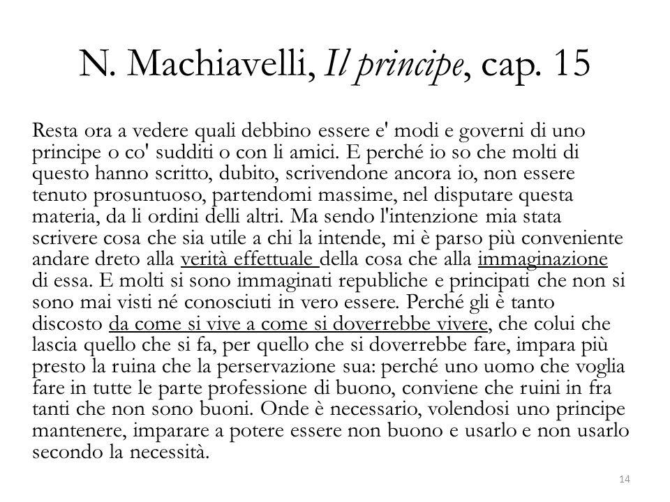 N. Machiavelli, Il principe, cap. 15 Resta ora a vedere quali debbino essere e' modi e governi di uno principe o co' sudditi o con li amici. E perché