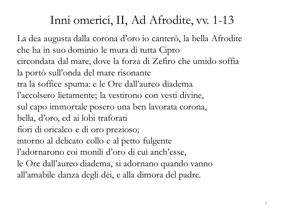 Inni omerici, II, Ad Afrodite, vv. 1-13 La dea augusta dalla corona d'oro io canterò, la bella Afrodite che ha in suo dominio le mura di tutta Cipro c