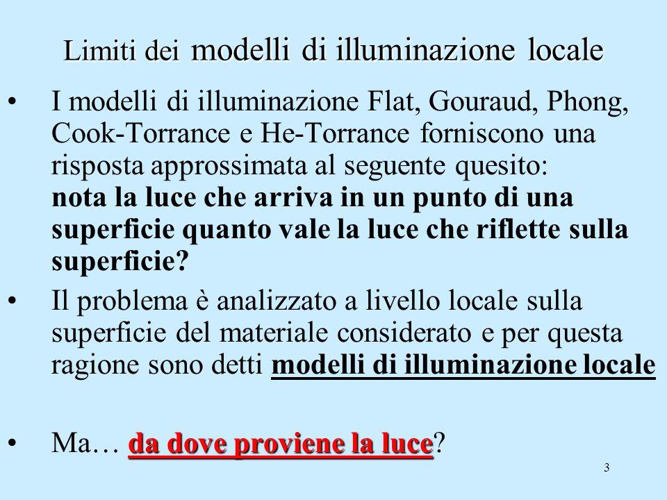 3 Limiti dei modelli di illuminazione locale I modelli di illuminazione Flat, Gouraud, Phong, Cook-Torrance e He-Torrance forniscono una risposta approssimata al seguente quesito: nota la luce che arriva in un punto di una superficie quanto vale la luce che riflette sulla superficie.