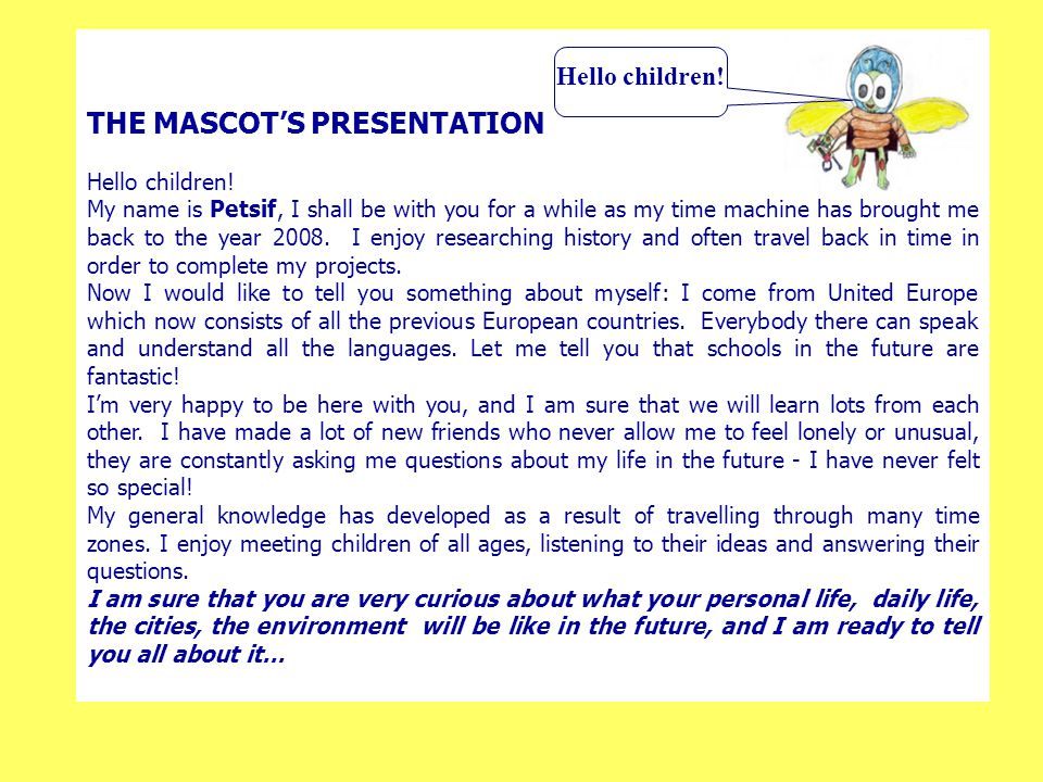 THE MASCOT'S PRESENTATION Hello children! My name is Petsif, I shall be with you for a while as my time machine has brought me back to the year 2008.