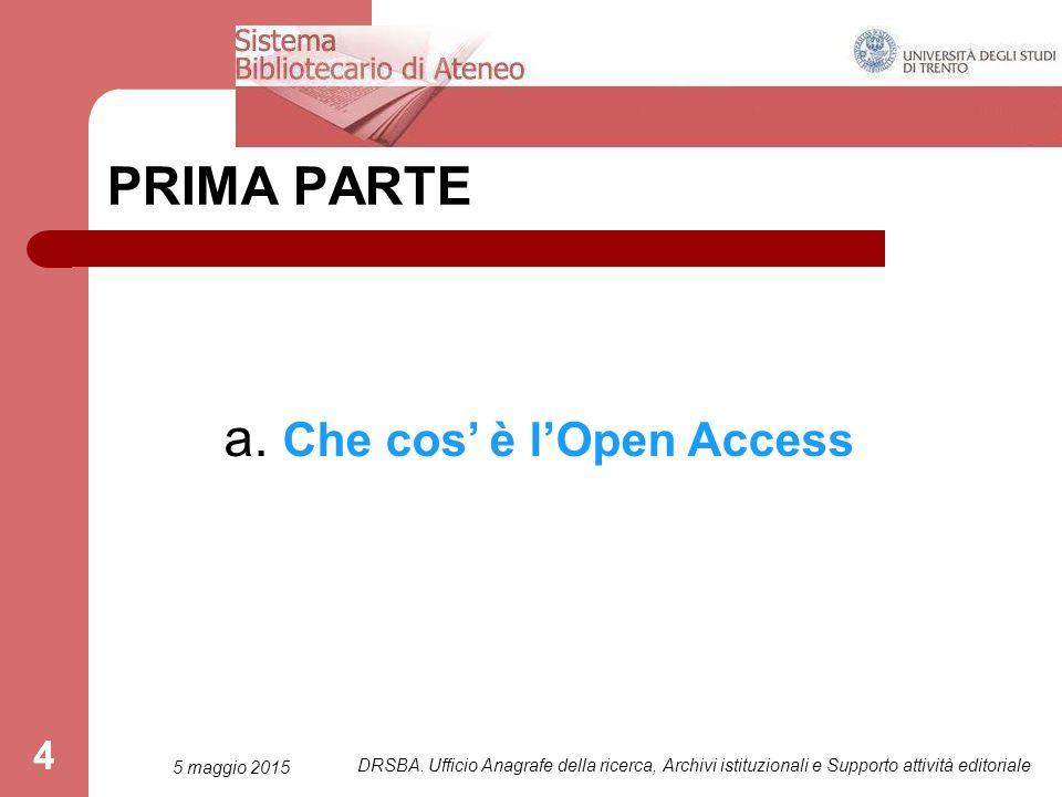 4 PRIMA PARTE a. Che cos' è l'Open Access 5 maggio 2015 DRSBA.