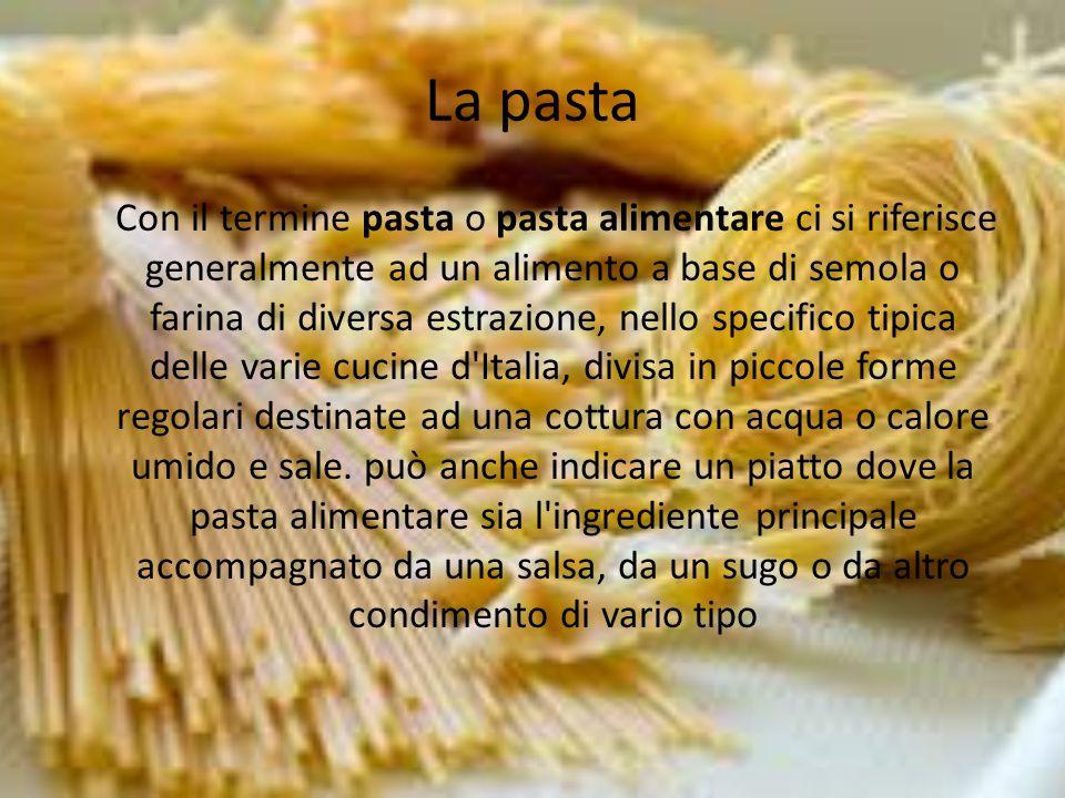 La pasta Con il termine pasta o pasta alimentare ci si riferisce generalmente ad un alimento a base di semola o farina di diversa estrazione, nello sp