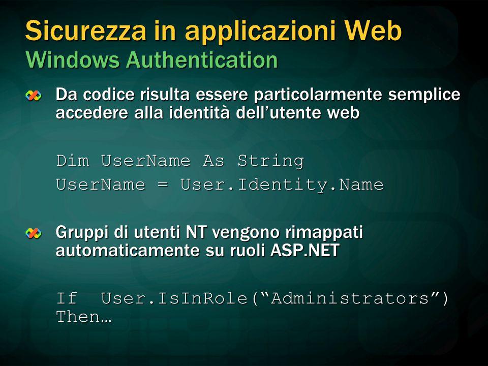 Sicurezza in applicazioni Web Windows Authentication Da codice risulta essere particolarmente semplice accedere alla identità dell'utente web Dim UserName As String UserName = User.Identity.Name Gruppi di utenti NT vengono rimappati automaticamente su ruoli ASP.NET If User.IsInRole( Administrators ) Then…