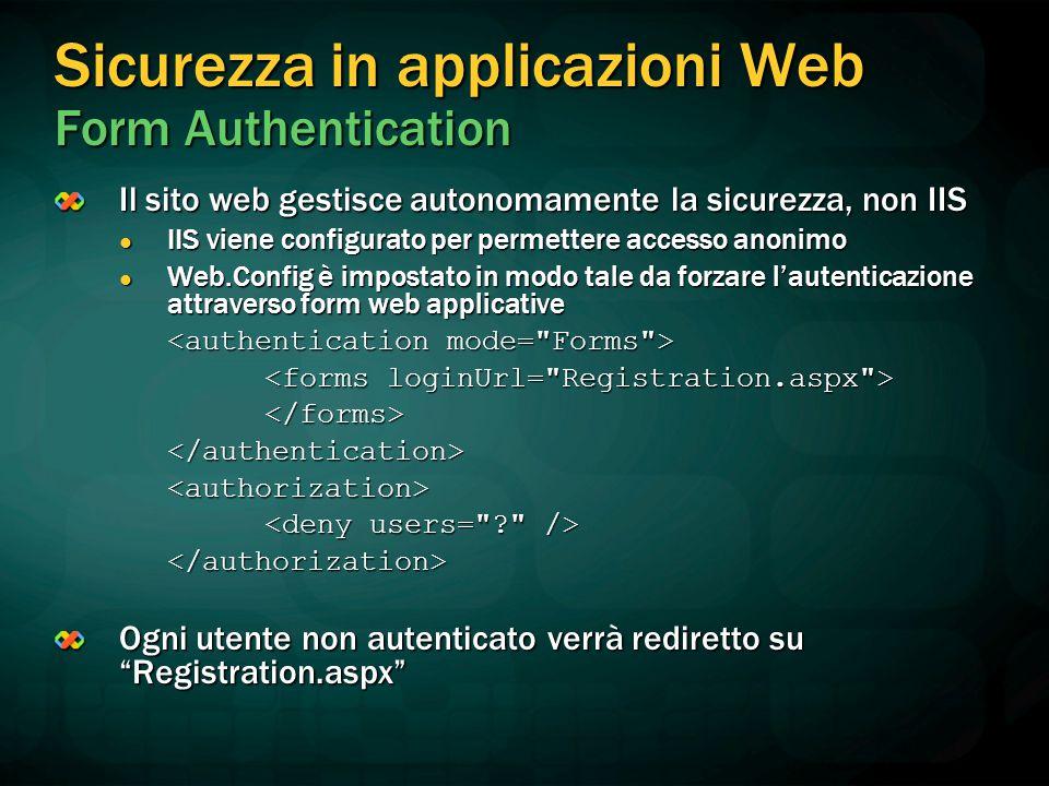 Sicurezza in applicazioni Web Form Authentication Il sito web gestisce autonomamente la sicurezza, non IIS IIS viene configurato per permettere accesso anonimo IIS viene configurato per permettere accesso anonimo Web.Config è impostato in modo tale da forzare l'autenticazione attraverso form web applicative Web.Config è impostato in modo tale da forzare l'autenticazione attraverso form web applicative </forms></authentication><authorization> </authorization> Ogni utente non autenticato verrà rediretto su Registration.aspx