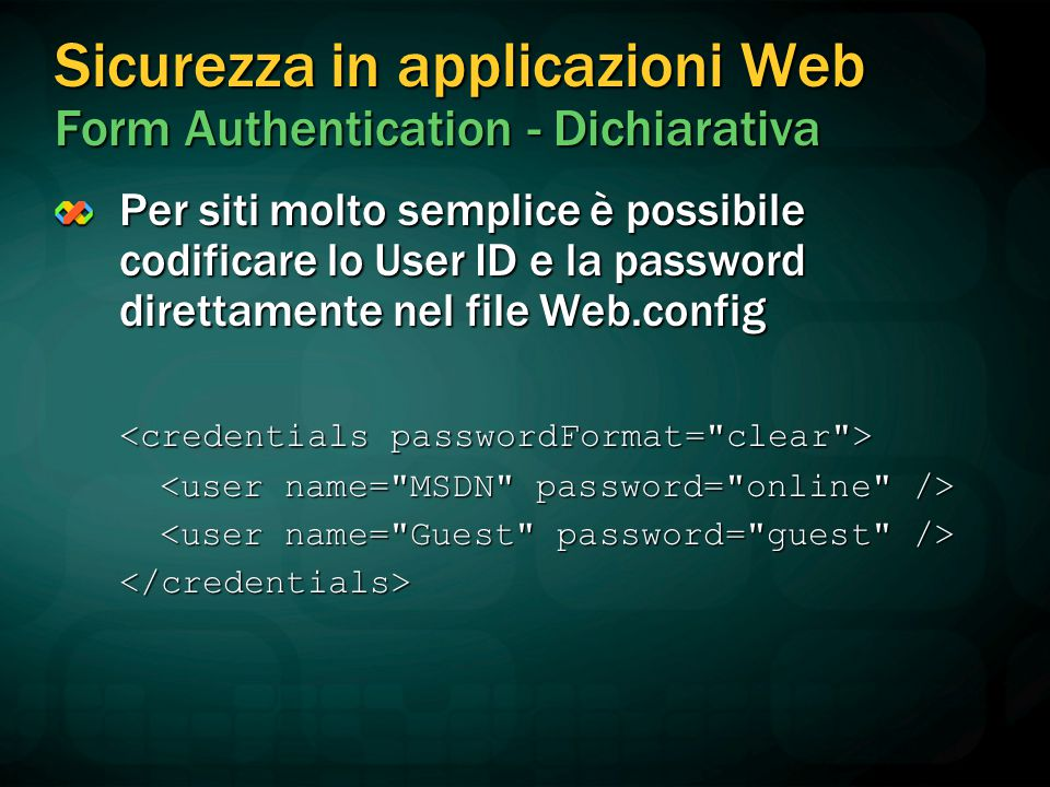 Sicurezza in applicazioni Web Form Authentication - Dichiarativa Per siti molto semplice è possibile codificare lo User ID e la password direttamente nel file Web.config </credentials>