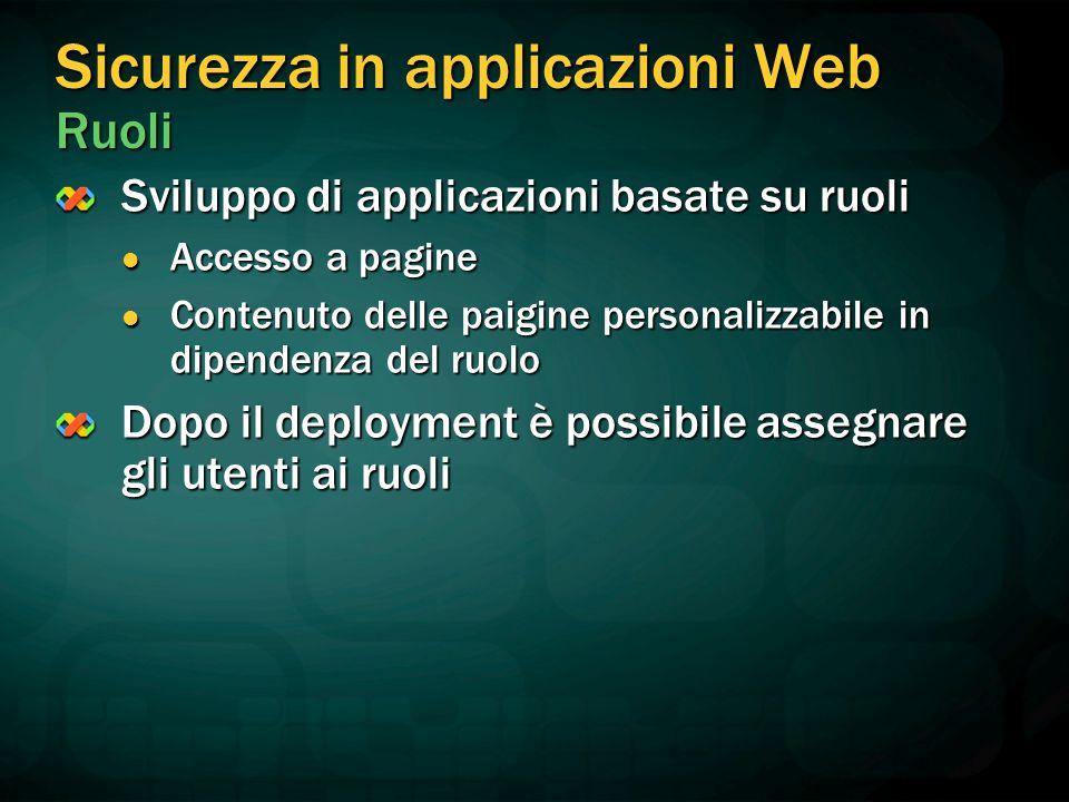 Sicurezza in applicazioni Web Ruoli Sviluppo di applicazioni basate su ruoli Accesso a pagine Accesso a pagine Contenuto delle paigine personalizzabile in dipendenza del ruolo Contenuto delle paigine personalizzabile in dipendenza del ruolo Dopo il deployment è possibile assegnare gli utenti ai ruoli