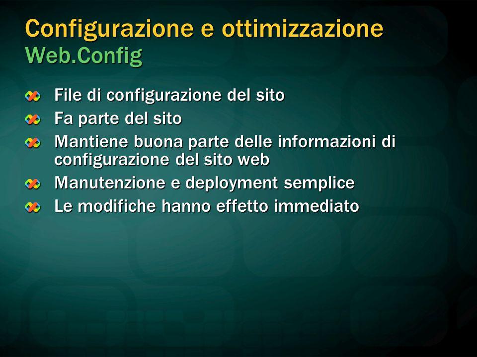 Configurazione e ottimizzazione Web.Config File di configurazione del sito Fa parte del sito Mantiene buona parte delle informazioni di configurazione del sito web Manutenzione e deployment semplice Le modifiche hanno effetto immediato