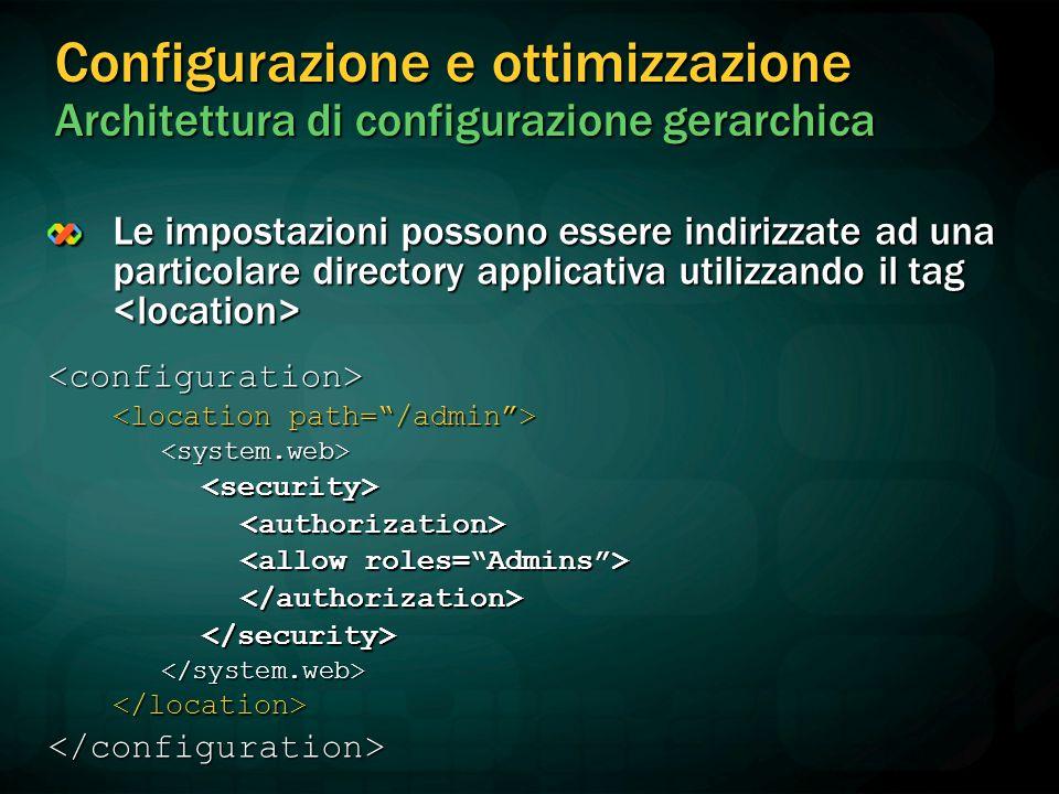 Configurazione e ottimizzazione Architettura di configurazione gerarchica Le impostazioni possono essere indirizzate ad una particolare directory applicativa utilizzando il tag Le impostazioni possono essere indirizzate ad una particolare directory applicativa utilizzando il tag <configuration> <system.web><security><authorization> </authorization></security></system.web></location></configuration>