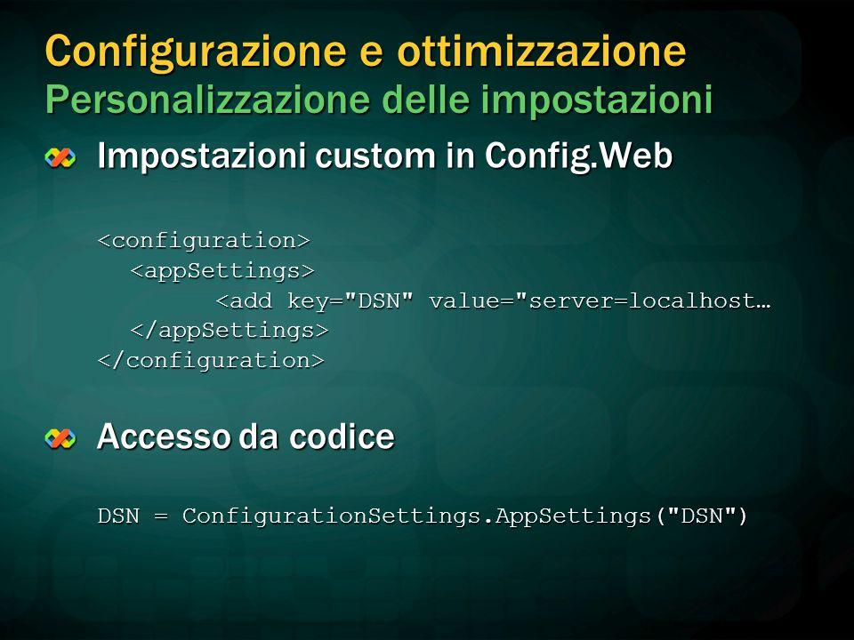 Configurazione e ottimizzazione Personalizzazione delle impostazioni Impostazioni custom in Config.Web <configuration><appSettings> <add key= DSN value= server=localhost… </appSettings></configuration> Accesso da codice DSN = ConfigurationSettings.AppSettings( DSN )