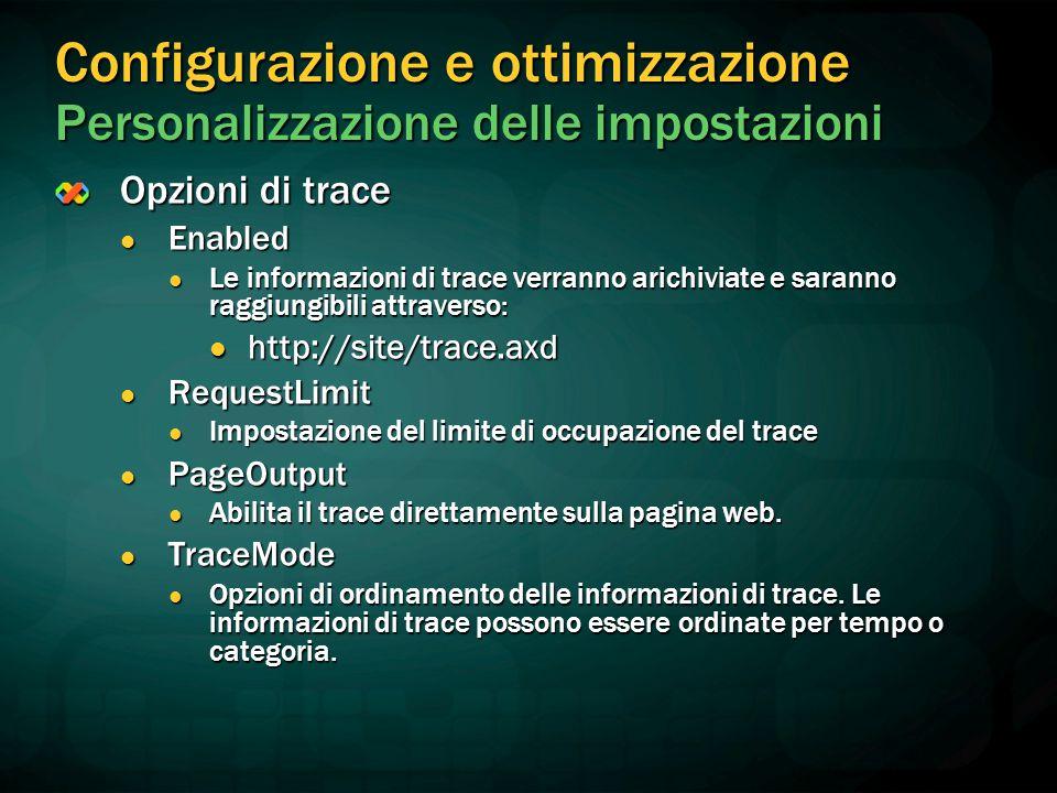 Configurazione e ottimizzazione Personalizzazione delle impostazioni Opzioni di trace Enabled Enabled Le informazioni di trace verranno arichiviate e saranno raggiungibili attraverso: Le informazioni di trace verranno arichiviate e saranno raggiungibili attraverso: http://site/trace.axd http://site/trace.axd RequestLimit RequestLimit Impostazione del limite di occupazione del trace Impostazione del limite di occupazione del trace PageOutput PageOutput Abilita il trace direttamente sulla pagina web.