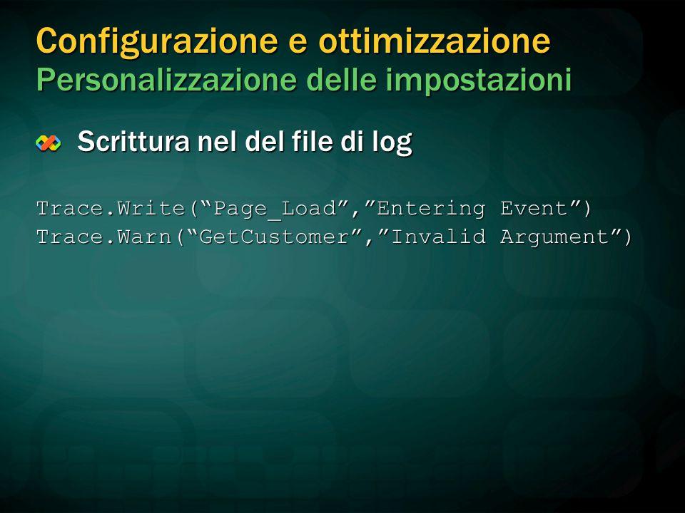 Configurazione e ottimizzazione Personalizzazione delle impostazioni Scrittura nel del file di log Trace.Write( Page_Load , Entering Event ) Trace.Warn( GetCustomer , Invalid Argument )