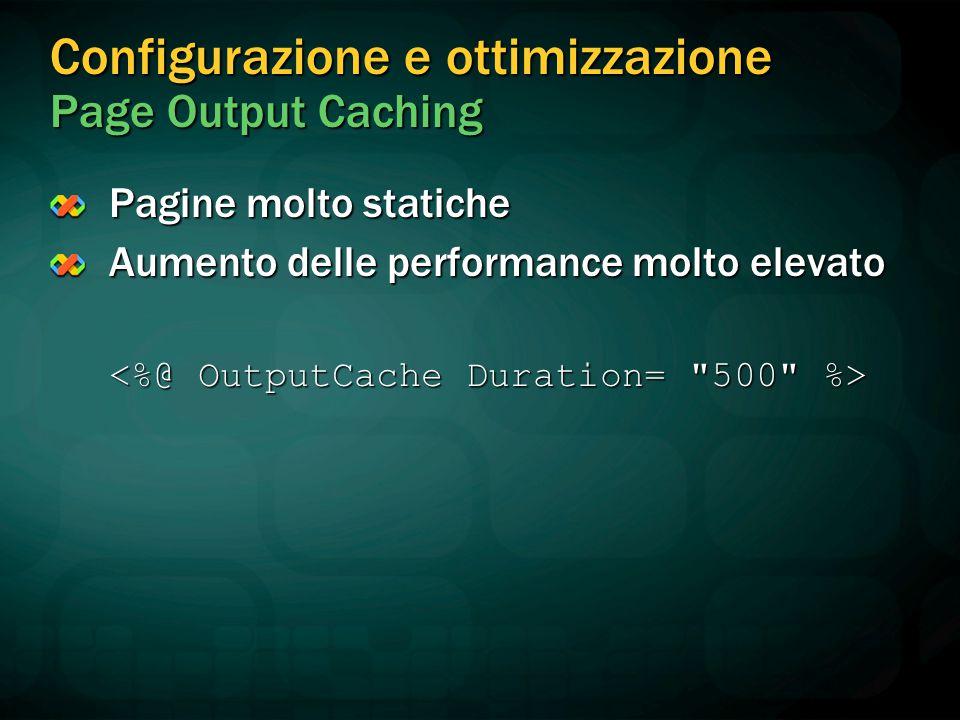 Configurazione e ottimizzazione Page Output Caching Pagine molto statiche Aumento delle performance molto elevato