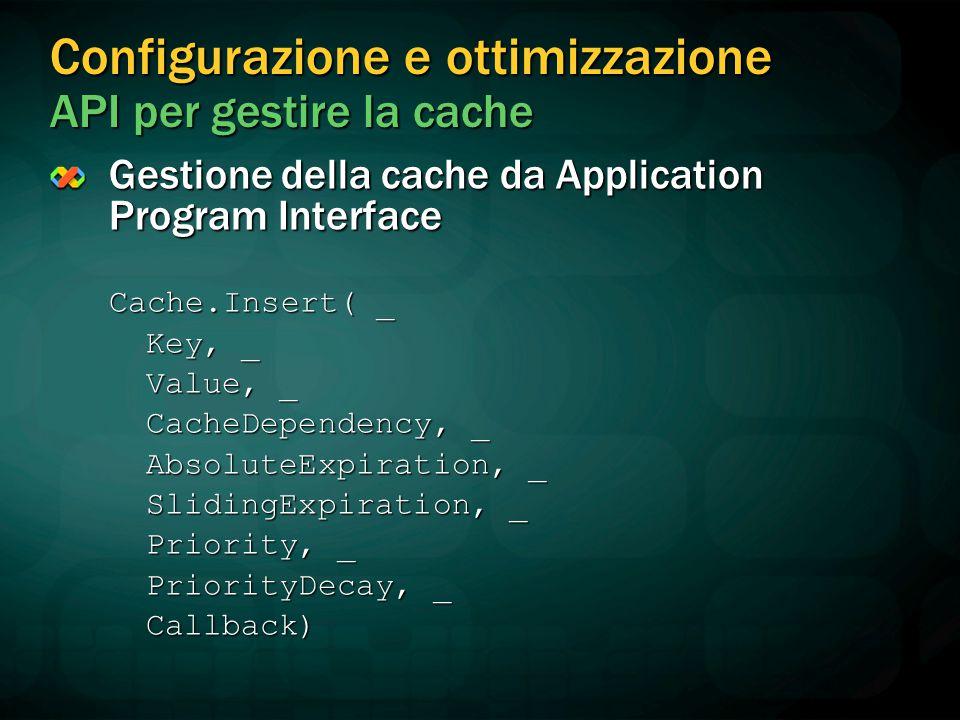 Configurazione e ottimizzazione API per gestire la cache Gestione della cache da Application Program Interface Cache.Insert( _ Key, _ Value, _ CacheDependency, _ AbsoluteExpiration, _ SlidingExpiration, _ Priority, _ PriorityDecay, _ Callback)
