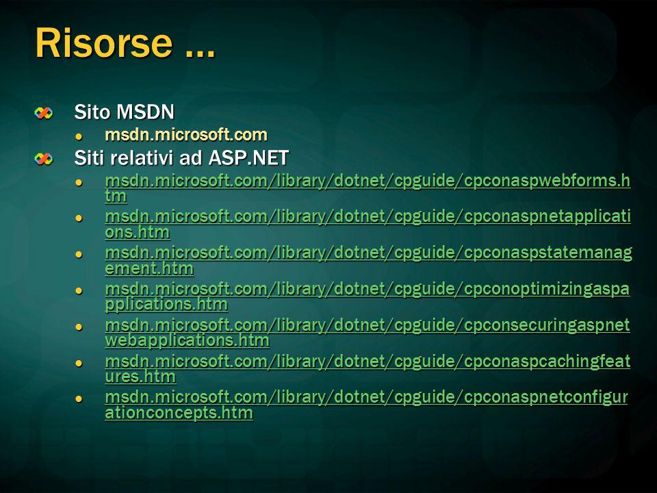 Risorse … Sito MSDN msdn.microsoft.com msdn.microsoft.com Siti relativi ad ASP.NET msdn.microsoft.com/library/dotnet/cpguide/cpconaspwebforms.h tm msdn.microsoft.com/library/dotnet/cpguide/cpconaspwebforms.h tm msdn.microsoft.com/library/dotnet/cpguide/cpconaspwebforms.h tm msdn.microsoft.com/library/dotnet/cpguide/cpconaspwebforms.h tm msdn.microsoft.com/library/dotnet/cpguide/cpconaspnetapplicati ons.htm msdn.microsoft.com/library/dotnet/cpguide/cpconaspnetapplicati ons.htm msdn.microsoft.com/library/dotnet/cpguide/cpconaspnetapplicati ons.htm msdn.microsoft.com/library/dotnet/cpguide/cpconaspnetapplicati ons.htm msdn.microsoft.com/library/dotnet/cpguide/cpconaspstatemanag ement.htm msdn.microsoft.com/library/dotnet/cpguide/cpconaspstatemanag ement.htm msdn.microsoft.com/library/dotnet/cpguide/cpconaspstatemanag ement.htm msdn.microsoft.com/library/dotnet/cpguide/cpconaspstatemanag ement.htm msdn.microsoft.com/library/dotnet/cpguide/cpconoptimizingaspa pplications.htm msdn.microsoft.com/library/dotnet/cpguide/cpconoptimizingaspa pplications.htm msdn.microsoft.com/library/dotnet/cpguide/cpconoptimizingaspa pplications.htm msdn.microsoft.com/library/dotnet/cpguide/cpconoptimizingaspa pplications.htm msdn.microsoft.com/library/dotnet/cpguide/cpconsecuringaspnet webapplications.htm msdn.microsoft.com/library/dotnet/cpguide/cpconsecuringaspnet webapplications.htm msdn.microsoft.com/library/dotnet/cpguide/cpconsecuringaspnet webapplications.htm msdn.microsoft.com/library/dotnet/cpguide/cpconsecuringaspnet webapplications.htm msdn.microsoft.com/library/dotnet/cpguide/cpconaspcachingfeat ures.htm msdn.microsoft.com/library/dotnet/cpguide/cpconaspcachingfeat ures.htm msdn.microsoft.com/library/dotnet/cpguide/cpconaspcachingfeat ures.htm msdn.microsoft.com/library/dotnet/cpguide/cpconaspcachingfeat ures.htm msdn.microsoft.com/library/dotnet/cpguide/cpconaspnetconfigur ationconcepts.htm msdn.microsoft.com/library/dotnet/cpguide/cpconaspnetconfigur ationconcepts.htm msdn.micr