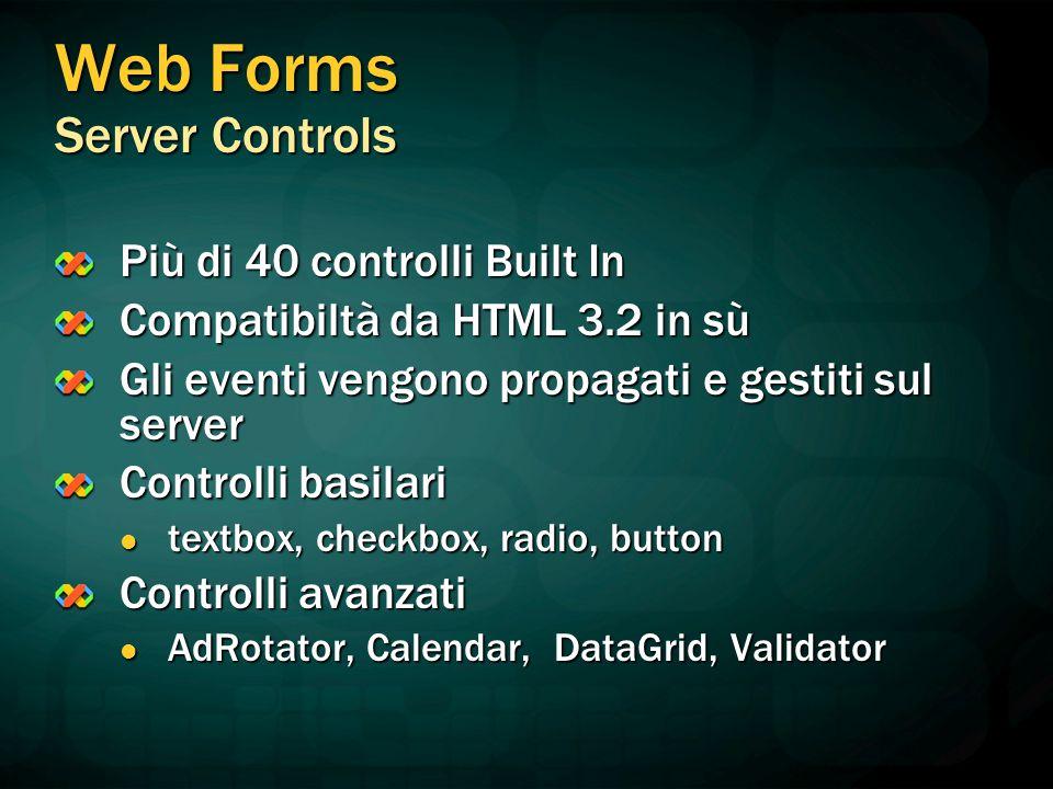 Web Forms Server Controls Più di 40 controlli Built In Compatibiltà da HTML 3.2 in sù Gli eventi vengono propagati e gestiti sul server Controlli basilari textbox, checkbox, radio, button textbox, checkbox, radio, button Controlli avanzati AdRotator, Calendar, DataGrid, Validator AdRotator, Calendar, DataGrid, Validator