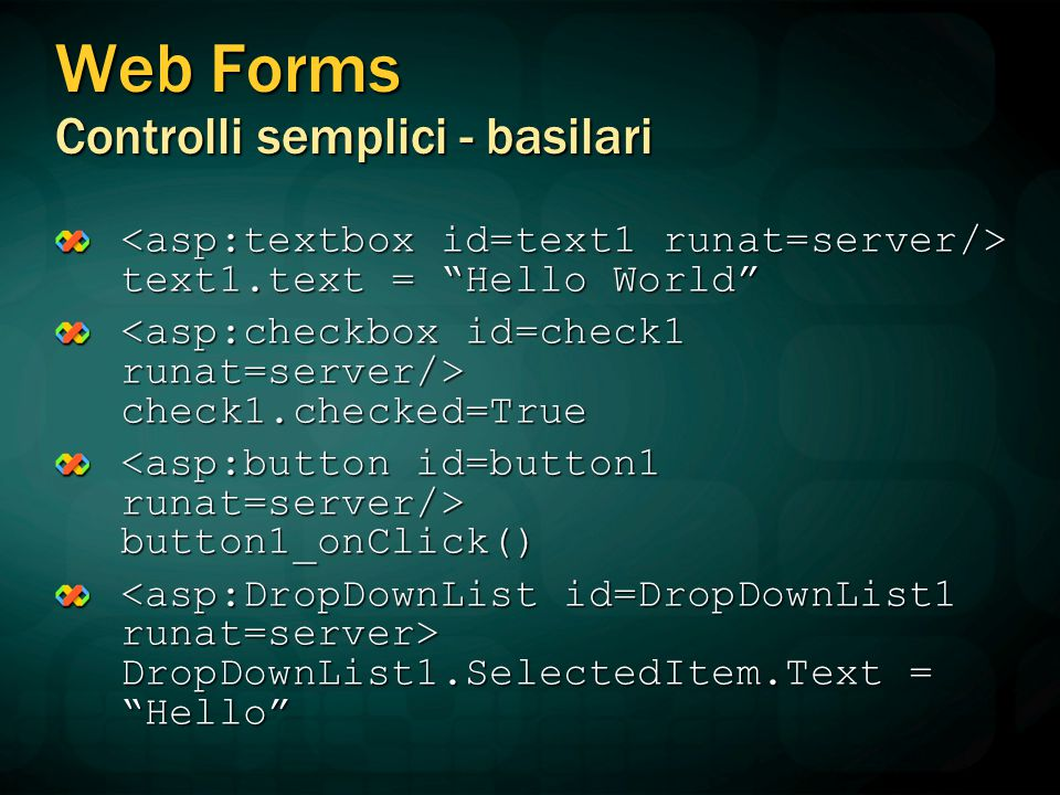 "Web Forms Controlli semplici - basilari text1.text = ""Hello World"" text1.text = ""Hello World"" check1.checked=True check1.checked=True button1_onClick("