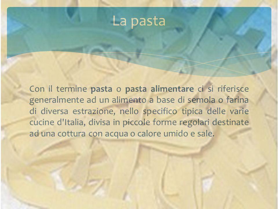Con il termine pasta o pasta alimentare ci si riferisce generalmente ad un alimento a base di semola o farina di diversa estrazione, nello specifico tipica delle varie cucine d Italia, divisa in piccole forme regolari destinate ad una cottura con acqua o calore umido e sale.