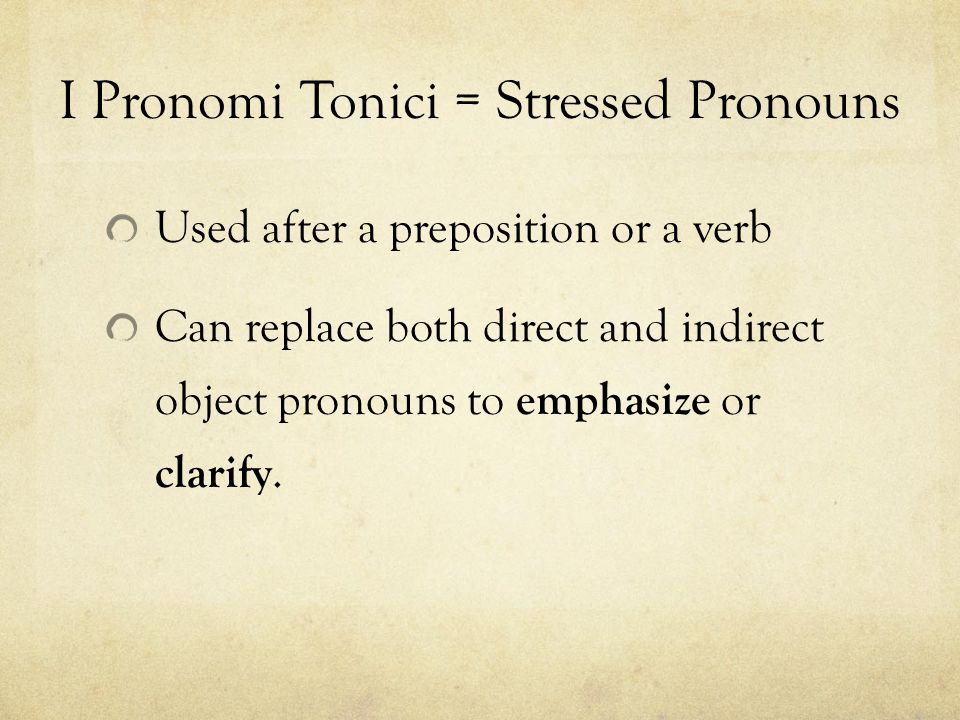 I Pronomi Tonici = Stressed Pronouns Used after a preposition or a verb Can replace both direct and indirect object pronouns to emphasize or clarify.