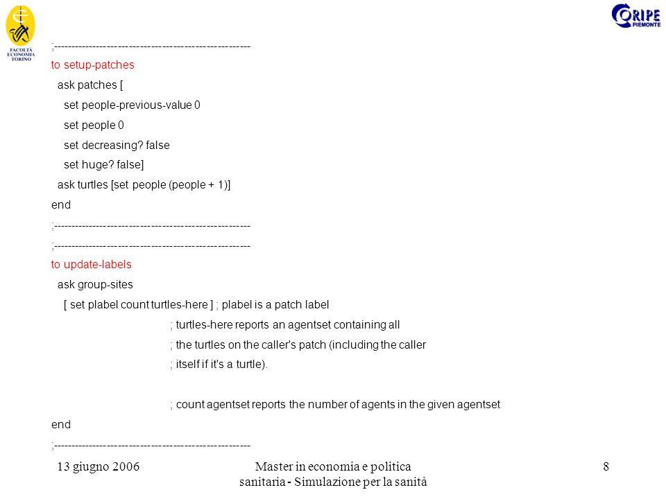 13 giugno 2006Master in economia e politica sanitaria - Simulazione per la sanità 8 ;------------------------------------------------------ to setup-patches ask patches [ set people-previous-value 0 set people 0 set decreasing.