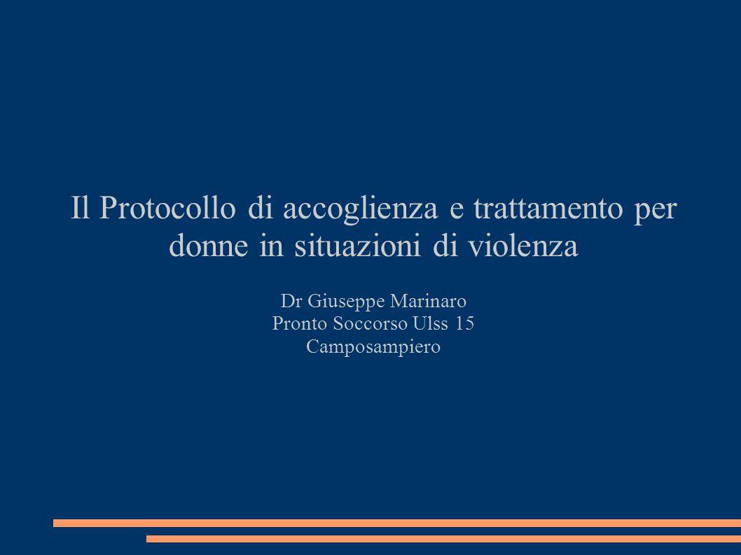 Il Protocollo di accoglienza e trattamento per donne in situazioni di violenza Dr Giuseppe Marinaro Pronto Soccorso Ulss 15 Camposampiero