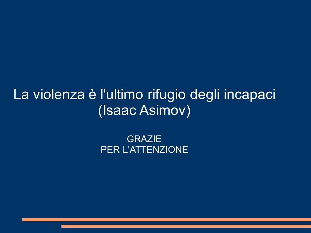 La violenza è l ultimo rifugio degli incapaci (Isaac Asimov) GRAZIE PER L ATTENZIONE