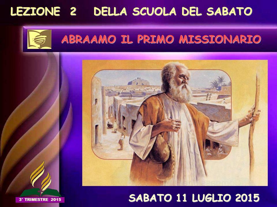 LEZIONE 2 DELLA SCUOLA DEL SABATO ABRAAMO IL PRIMO MISSIONARIO SABATO 11 LUGLIO 2015 SABATO 11 LUGLIO 2015 3° TRIMESTRE 2015