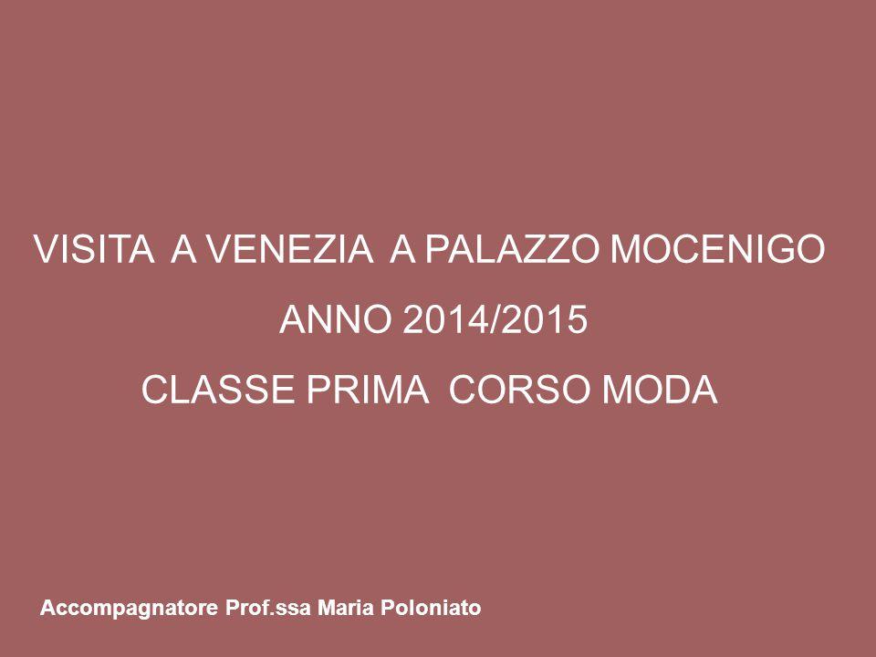 VISITA A VENEZIA A PALAZZO MOCENIGO ANNO 2014/2015 CLASSE PRIMA CORSO MODA Accompagnatore Prof.ssa Maria Poloniato