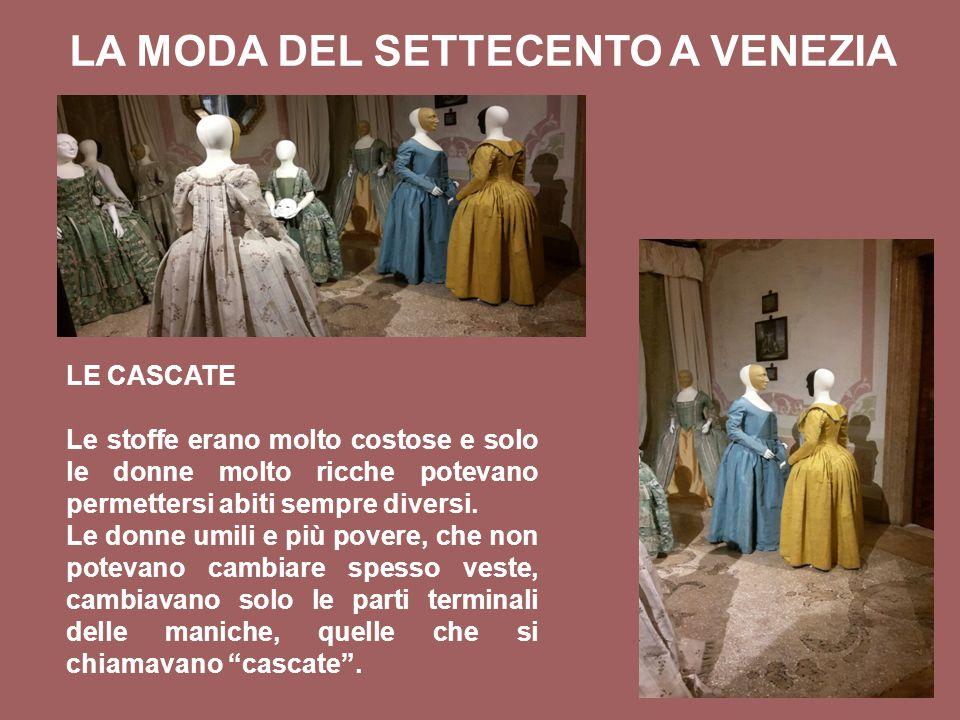 LA MODA DEL SETTECENTO A VENEZIA LE CASCATE Le stoffe erano molto costose e solo le donne molto ricche potevano permettersi abiti sempre diversi.