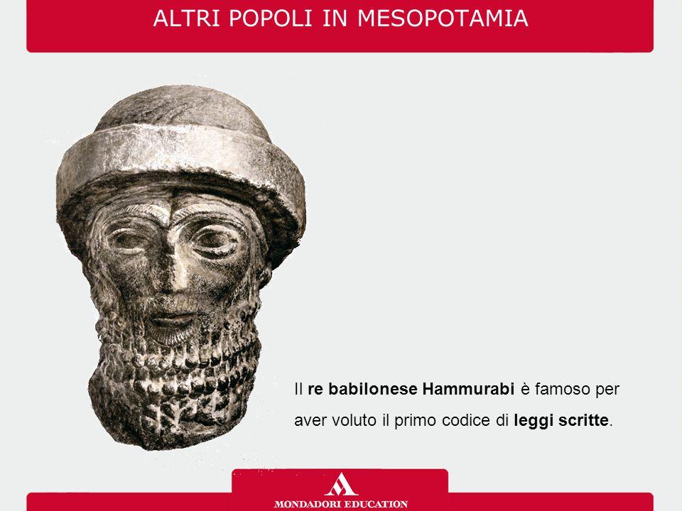 ALTRI POPOLI IN MESOPOTAMIA Il re babilonese Hammurabi è famoso per aver voluto il primo codice di leggi scritte.