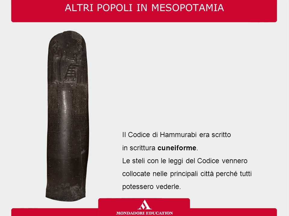 ALTRI POPOLI IN MESOPOTAMIA Il Codice di Hammurabi era scritto in scrittura cuneiforme. Le steli con le leggi del Codice vennero collocate nelle princ
