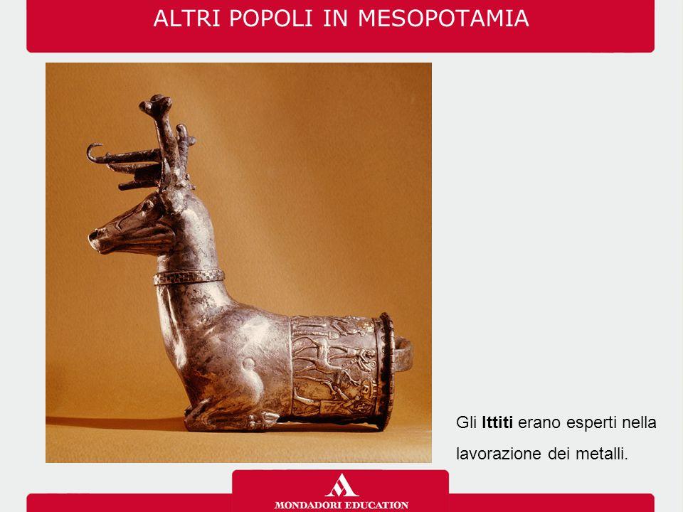 ALTRI POPOLI IN MESOPOTAMIA Gli Ittiti erano esperti nella lavorazione dei metalli.