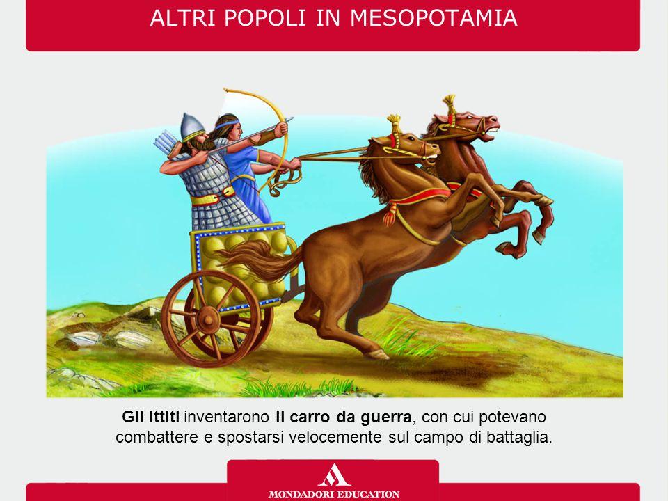 ALTRI POPOLI IN MESOPOTAMIA Gli Ittiti inventarono il carro da guerra, con cui potevano combattere e spostarsi velocemente sul campo di battaglia.