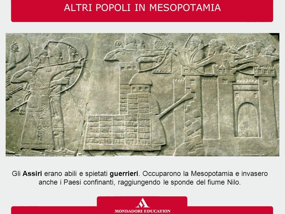 ALTRI POPOLI IN MESOPOTAMIA Gli Assiri erano abili e spietati guerrieri. Occuparono la Mesopotamia e invasero anche i Paesi confinanti, raggiungendo l