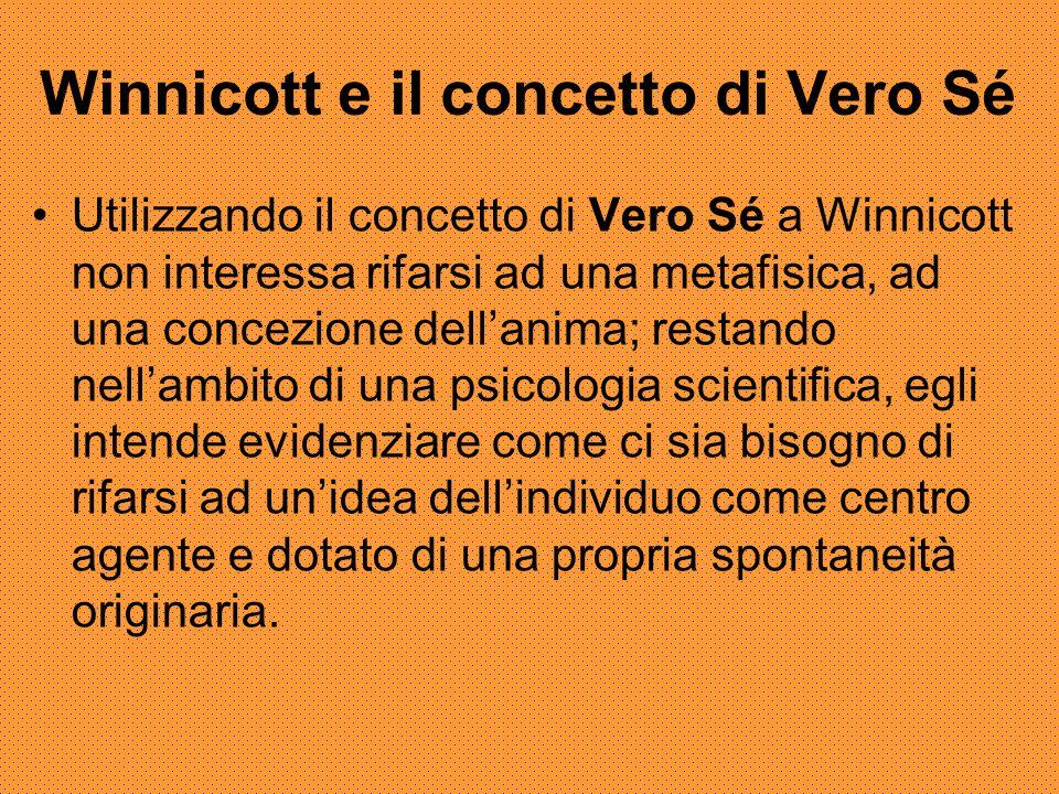 Winnicott e il concetto di Vero Sé Utilizzando il concetto di Vero Sé a Winnicott non interessa rifarsi ad una metafisica, ad una concezione dell'anima; restando nell'ambito di una psicologia scientifica, egli intende evidenziare come ci sia bisogno di rifarsi ad un'idea dell'individuo come centro agente e dotato di una propria spontaneità originaria.