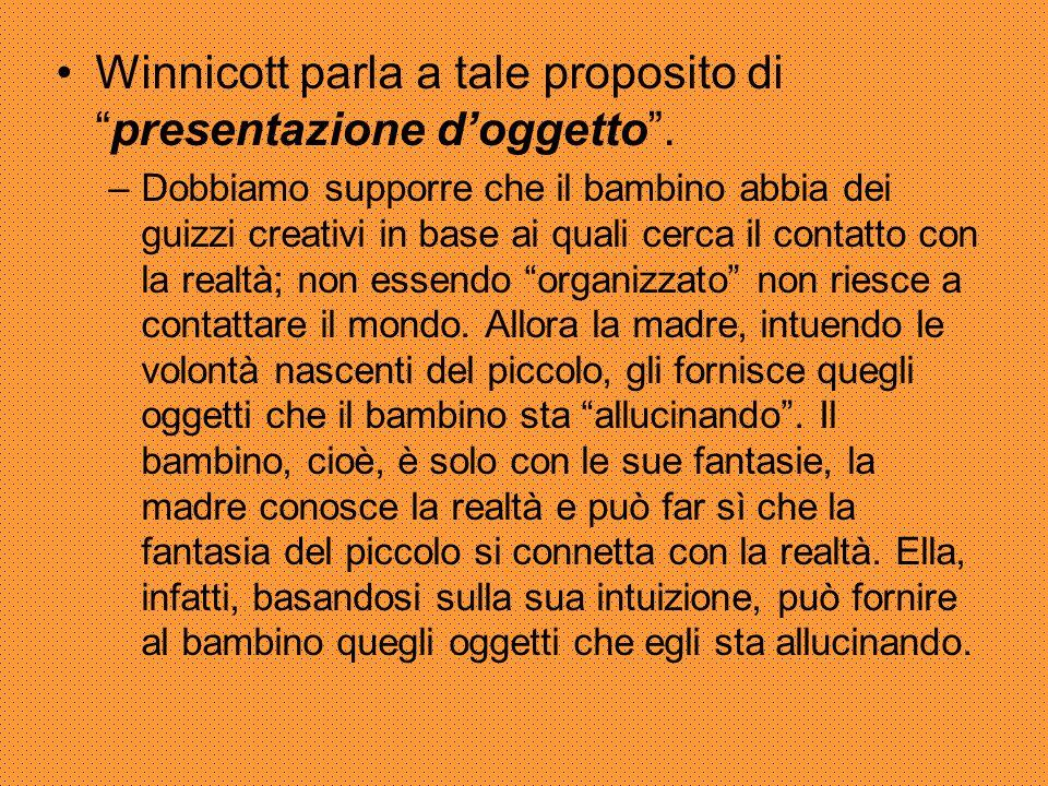 """Winnicott parla a tale proposito di """"presentazione d'oggetto"""". –Dobbiamo supporre che il bambino abbia dei guizzi creativi in base ai quali cerca il c"""