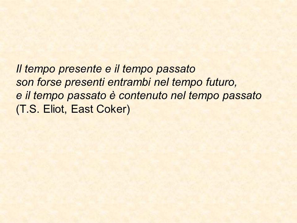 Il tempo presente e il tempo passato son forse presenti entrambi nel tempo futuro, e il tempo passato è contenuto nel tempo passato (T.S. Eliot, East