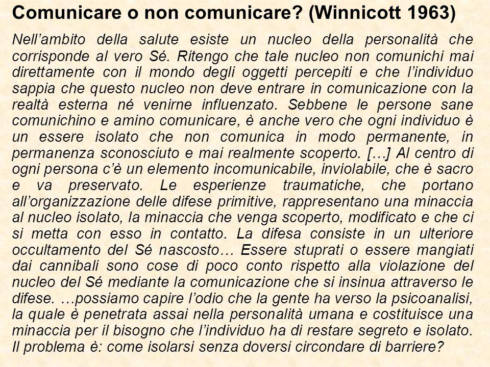 Comunicare o non comunicare? (Winnicott 1963) Nell'ambito della salute esiste un nucleo della personalità che corrisponde al vero Sé. Ritengo che tale