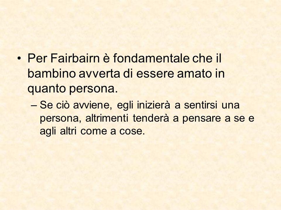 Per Fairbairn è fondamentale che il bambino avverta di essere amato in quanto persona. –Se ciò avviene, egli inizierà a sentirsi una persona, altrimen