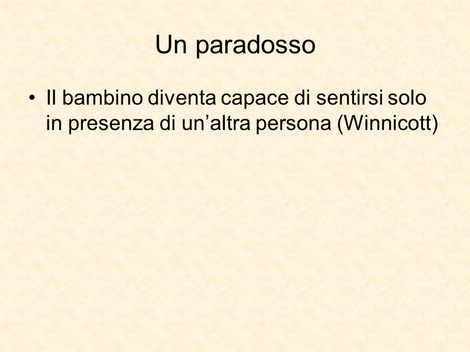 Un paradosso Il bambino diventa capace di sentirsi solo in presenza di un'altra persona (Winnicott)