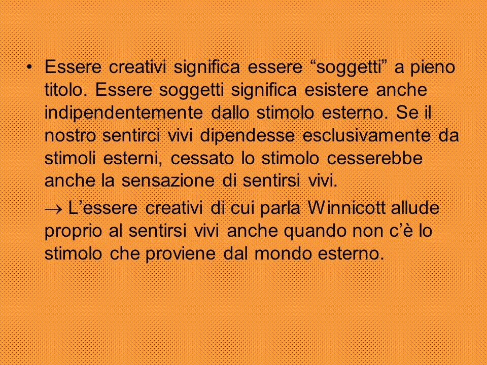 """Essere creativi significa essere """"soggetti"""" a pieno titolo. Essere soggetti significa esistere anche indipendentemente dallo stimolo esterno. Se il no"""