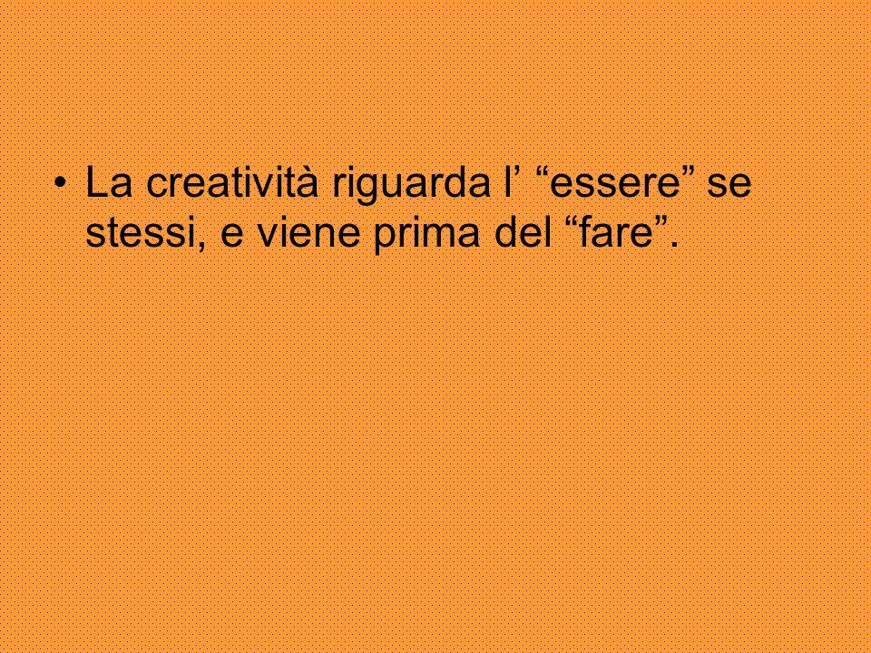 """La creatività riguarda l' """"essere"""" se stessi, e viene prima del """"fare""""."""