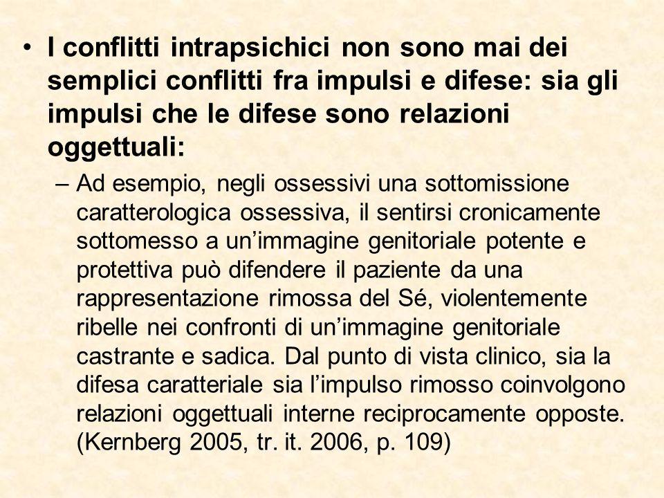 I conflitti intrapsichici non sono mai dei semplici conflitti fra impulsi e difese: sia gli impulsi che le difese sono relazioni oggettuali: –Ad esemp